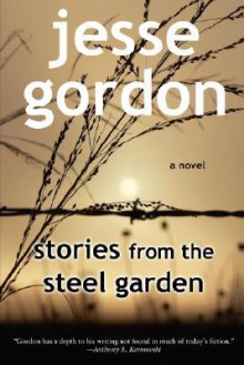 Stories from the Steel Garden - Jesse Gordon