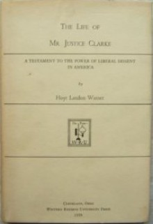 The Life of Mr. Justice Clarke: A Testament to the Power of Liberal Dissent in America - Hoyt Landon Warner