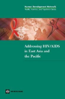 Addressing HIV/AIDS in East Asia and the Pacific (Health, Nutrition and Population) (Health, Nutrition and Population Series) - Michael Borowitz, World Bank Group, Elizabeth Wiley, Fadia Saadah