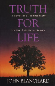 Truth for Life: A Devotional Commentary on the Epistle of James - John Blanchard