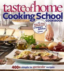 Taste of Home: Cooking School Cookbook: 400 + Simple to Spectacular Recipes - Taste of Home,Christine Rukavena