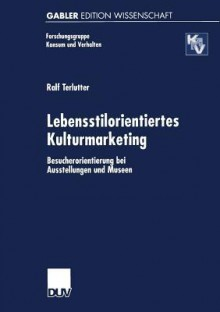 Lebensstilorientiertes Kulturmarketing: Besucherorientierung Bei Ausstellungen Und Museen - Ralf Terlutter
