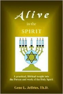 Alive in the Spirit - A Practical Biblical Insight Into the Person and Work of the Holy Spirit - Gene L. Jeffries