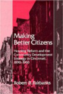 Making Better Citizens: Housing Reform and the Community Development Strategy in Cincinnati, 1890-1960 - ROBERT B. FAIRBANKS