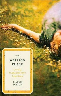 The Waiting Place: Learning to Appreciate Life's Little Delays - Eileen Button