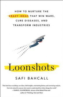 Loonshots: How to Nurture the Crazy Ideas That Win Wars, Cure Diseases, and Transform Industries - Safi Bahcall