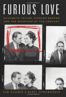 Furious Love: Elizabeth Taylor, Richard Burton, and the Marriage of the Century - Sam Kashner, Nancy Schoenberger