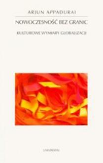 Nowoczesność bez granic. Kulturowe wymiary globalizacji - Arjun Appadurai