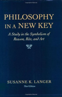 Philosophy in a New Key: A Study in the Symbolism of Reason, Rite, and Art - Susanne K. Langer