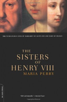 The Sisters of Henry VIII: The Tumultuous Lives of Margaret of Scotland and Mary of France - Maria Perry