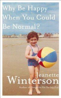 Why Be Happy When You Could Be Normal? - Jeanette Winterson