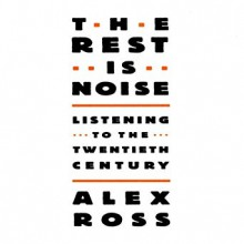 The Rest Is Noise: Listening to the 20th Century - Alex Ross, Grover Gardner, Inc. Blackstone Audio, Inc.