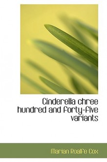 Cinderella Chree Hundred and Forty-Five Variants - Marian Roafle Cox