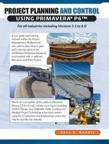 Project Planning and Control Using Primavera P6 for All Industries Including Versions 4 to 6 - Paul E. Harris