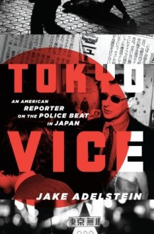 Tokyo Vice: An American Reporter on the Police Beat in Japan - Jake Adelstein