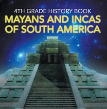 4th Grade History Book: Mayans and Incas of South America: Fourth Grade Books Ancient Civilizations (Children's Ancient History Books) - Baby Professor