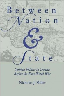 Between Nation and State: Serbian Politics in Croatia Before the First World War - Nicholas Miller