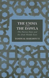 The Umma and Dawla: The Nation State and the Arab Middle East - Tamim Al-Barghouti