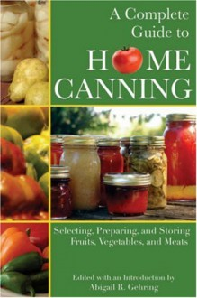 A Complete Guide To Home Canning: Selecting, Preparing, And Storing Fruits, Vegetables, And Meats - Abigail R. Gehring