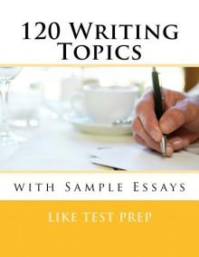 120 Writing Topics with Sample Essays - LIKE TEST PREP