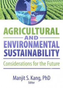 Agricultural and Environmental Sustainability: Considerations for the Future - Manjit Kang