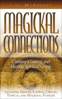 Magickal Connections: Creating a Lasting and Healthy Spiritual Group - Lisa McSherry