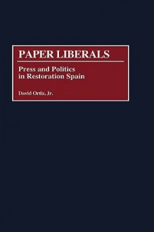 Paper Liberals: Press and Politics in Restoration Spain - David Ortiz