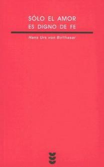 Solo El Amor Es Digno De Fe/ Only Love Is Worth Believing in (Verdad E Imagen Minor) - Hans Urs von Balthasar, Angel Cordovilla Perez