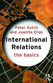 International Relations: The Basics - Peter Sutch, Juanita Elias