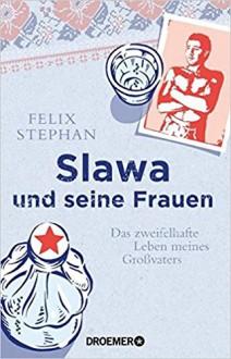 Slawa und seine Frauen: Das zweifelhafte Leben meines Großvaters - Felix Stephan