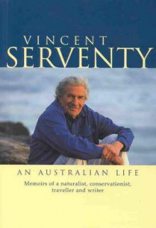 Vincent Serventy an Australian Life: Memoirs of a Naturalist, Conservationist, Traveller & Writer - Vincent Serventy