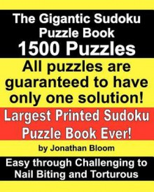 The Gigantic Sudoku Puzzle Book. 1500 Puzzles. Easy through Challenging to Nail Biting and Torturous. Largest Printed Sudoku Puzzle Book ever. All puzzles are guaranteed to have only ONE SOLUTION! - Jonathan Bloom
