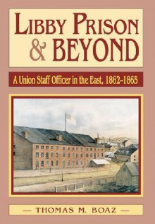 Libby Prison and Beyond: Union Staff Officer in the East 1862-1865 - Thomas M. Boaz