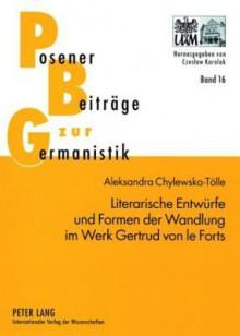 Literarische Entwuerfe Und Formen Der Wandlung Im Werk Gertrud Von Le Forts - Aleksandra Chylewska-Tolle