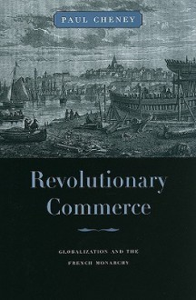 Revolutionary Commerce: Globalization and the French Monarchy - Paul Cheney
