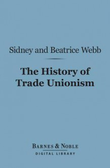 The History of Trade Unionism (Barnes & Noble Digital Library) - Sidney Webb, Beatrice Webb