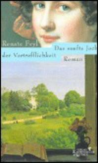 Das Sanfte Joch Der Vortrefflichkeit: Roman (German Edition) - Renate Feyl
