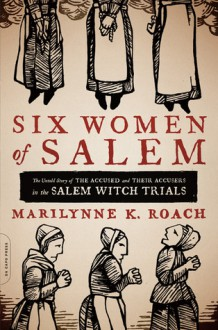 Six Women of Salem: The Untold Story of the Accused and Their Accusers in the Salem Witch Trials - Marilynne K. Roach
