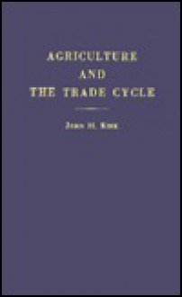 Agriculture and the Trade Cycle: Their Mutual Relations,: With Special Reference to the Period 1926-1931 - John H. Kirk