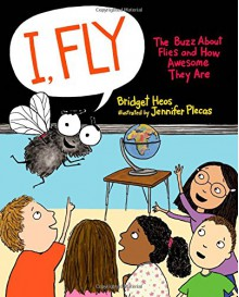 I, Fly: The Buzz About Flies and How Awesome They Are - Bridget Heos,Jennifer Plecas