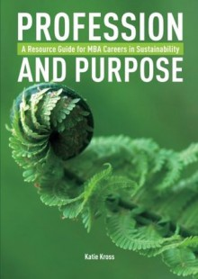 Profession and Purpose: A Resource Guide for MBA Careers in Sustainability - Katie Kross