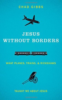 Jesus without Borders: What Planes, Trains, and Rickshaws Taught Me about Jesus - Chad Gibbs