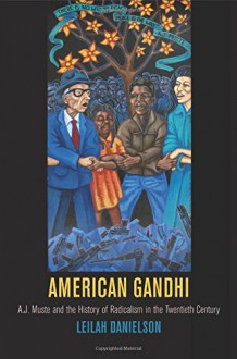 American Gandhi: A. J. Muste and the History of Radicalism in the Twentieth Century (Politics and Culture in Modern America) - Leilah Danielson