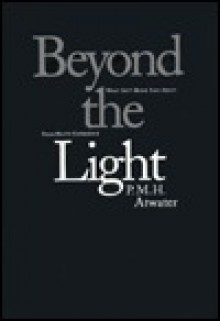Beyond the Light: What Isn't Being Said about Near-Death Experience - P.M.H. Atwater