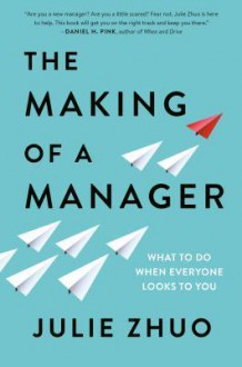 The Making of a Manager: What to Do When Everyone Looks to You - Julie Zhuo