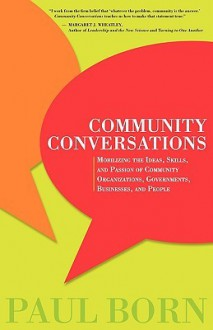 Community Conversations: Mobilizing the Ideas, Skills, and Passion of Community Organizations, Governments, Businesses, and People - Paul Born