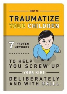 How to Traumatize Your Children: 7 Proven Methods to Help You Screw Up Your Kids Deliberately and with Skill - Knock Knock,Bradley R. Hughes