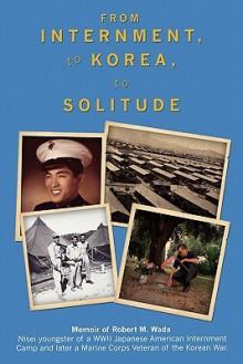 "From Internment, to Korea, to Solitude: Memoir of Robert M. Wada Nisei child of a WWII Japanese American Internment Camp and later a Marine Corps Veteran of the Korean War - Robert M. Wada, Camilo ""MEL"" F. CO Jr., Vincent H. Okamoto, John M. Huag, Camilo ""Mel"" F. Co Jr"