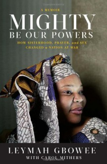 Mighty Be Our Powers: How Sisterhood, Prayer, and Sex Changed a Nation at War - Leymah Gbowee, Carol Mithers
