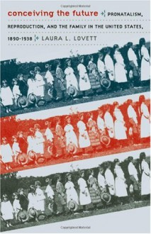 Conceiving the Future: Pronatalism, Reproduction, and the Family in the United States, 1890-1938 (Gender and American Culture) - Laura Lovett